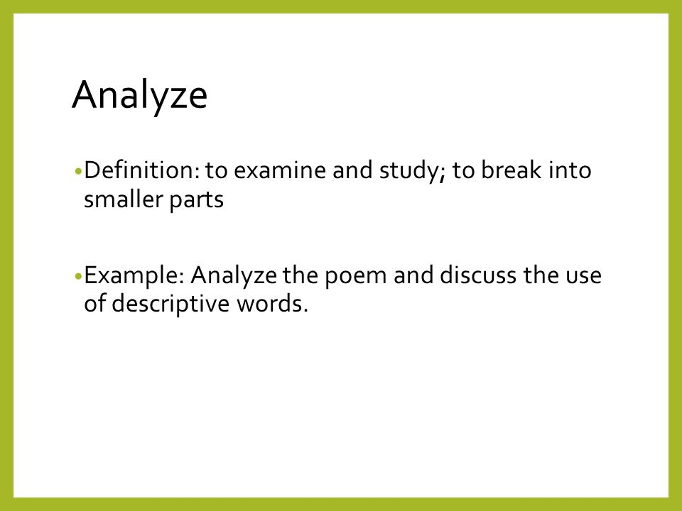 a definition of analyze Use the noun analysis to refer to the way you understand something by looking at it in different ways and studying its different parts.