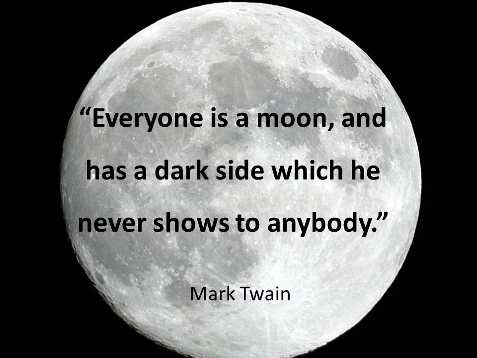 Everyone is a moon, and has a dark side which he never shows to anybody.
