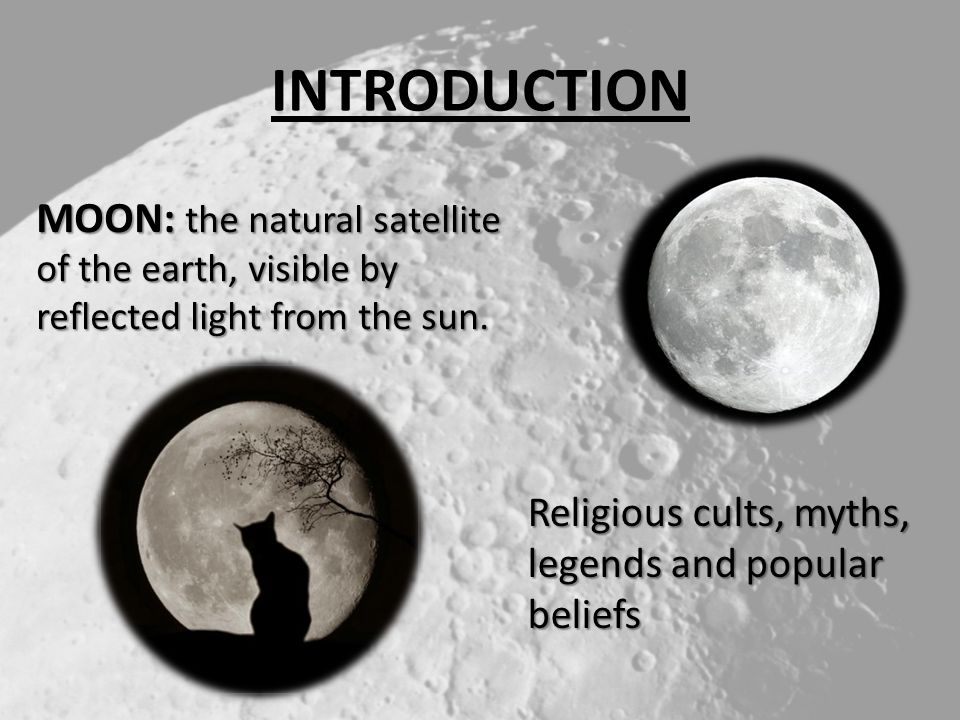 INTRODUCTION MOON: the natural satellite of the earth, visible by reflected light from the sun.
