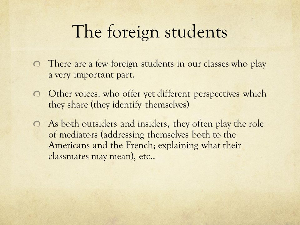 The foreign studentsThere are a few foreign students in our classes who play a very important part.