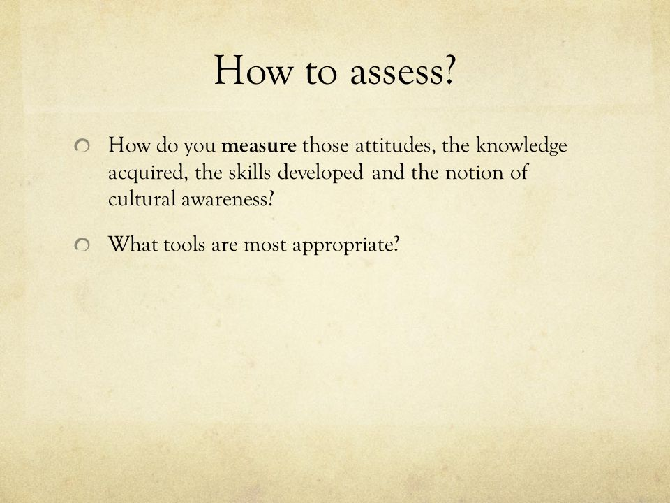 How to assess How do you measure those attitudes, the knowledge acquired, the skills developed and the notion of cultural awareness