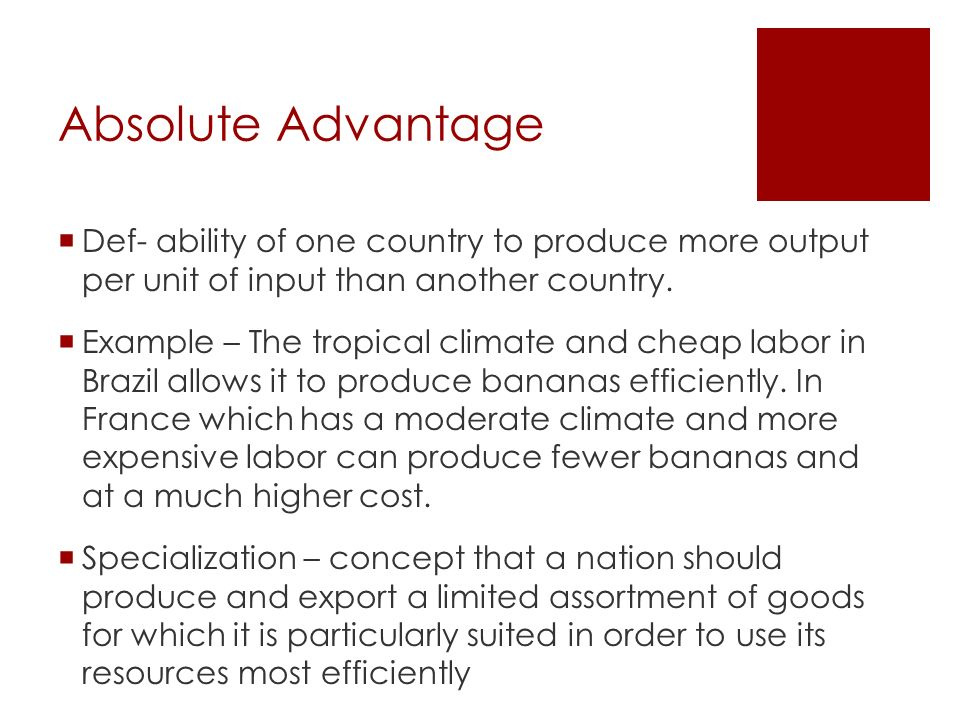 Absolute Advantage Def- ability of one country to produce more output per unit of input than another country.