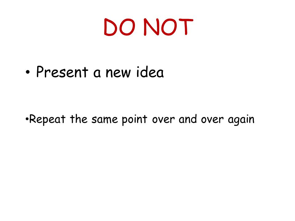DO NOT Present a new idea Repeat the same point over and over again