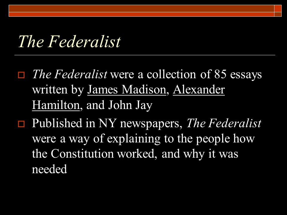 the federalist papers was a collection of 85 essays which The federalist: a commentary on the constitution of the united states, being a collection of essays written in support of the constitution agreed upon seeptember 17, 1787 - ebook written by james madison, john jay.