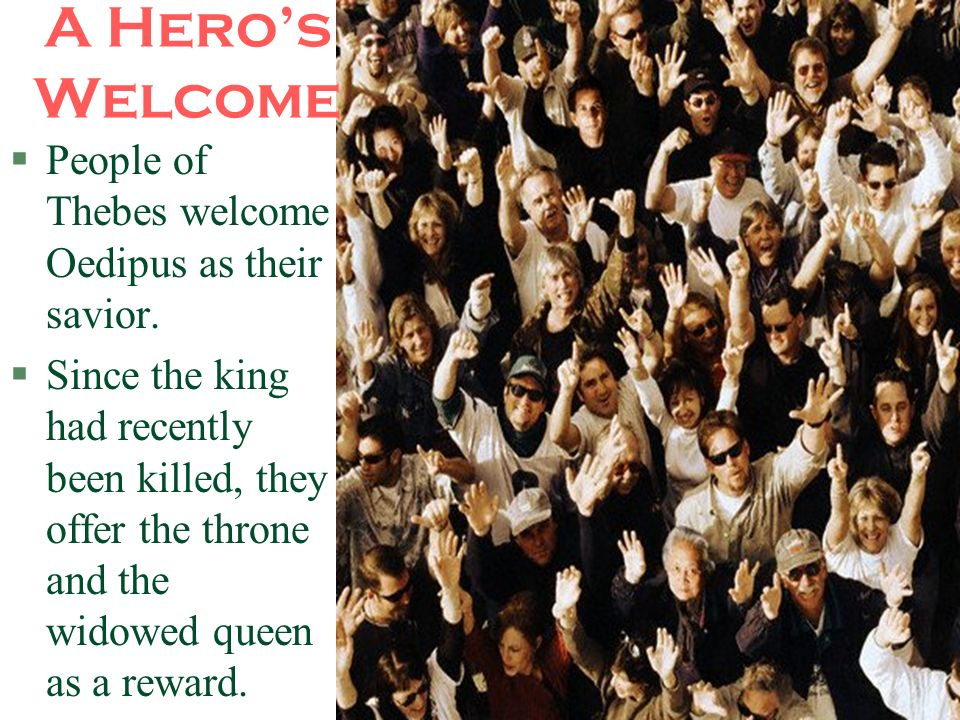 A Hero's Welcome People of Thebes welcome Oedipus as their savior.