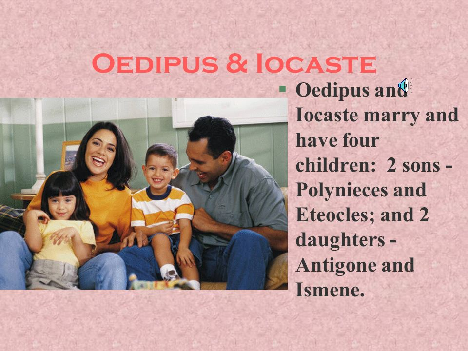 Oedipus & Iocaste Oedipus and Iocaste marry and have four children: 2 sons - Polynieces and Eteocles; and 2 daughters - Antigone and Ismene.