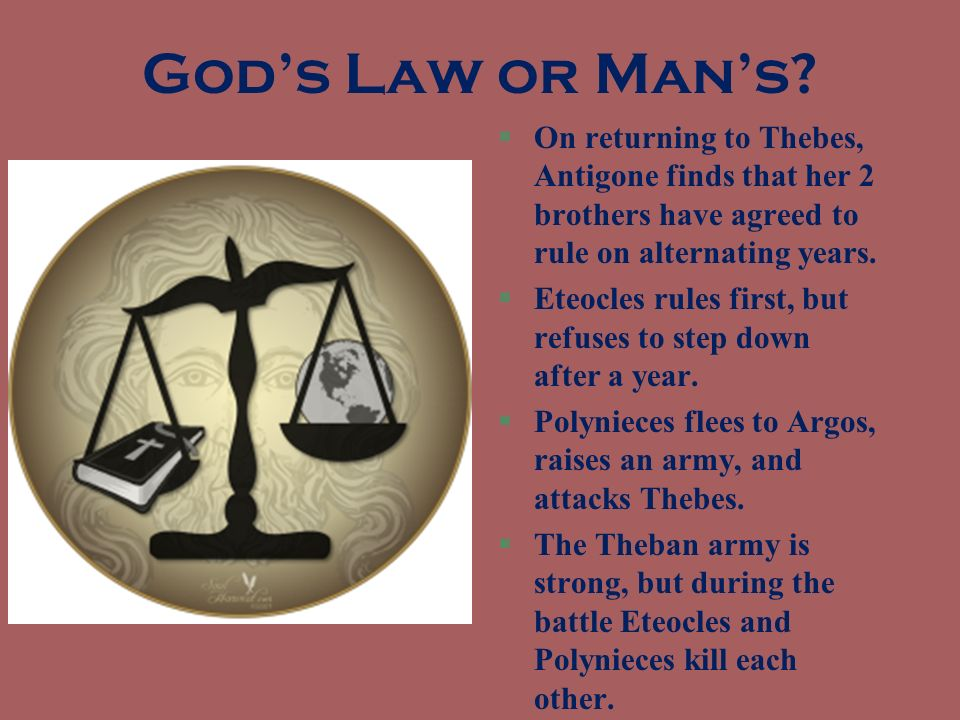 God's Law or Man's On returning to Thebes, Antigone finds that her 2 brothers have agreed to rule on alternating years.