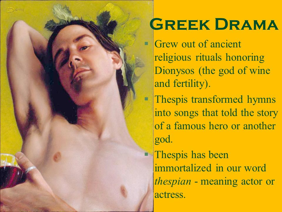 Greek Drama Grew out of ancient religious rituals honoring Dionysos (the god of wine and fertility).