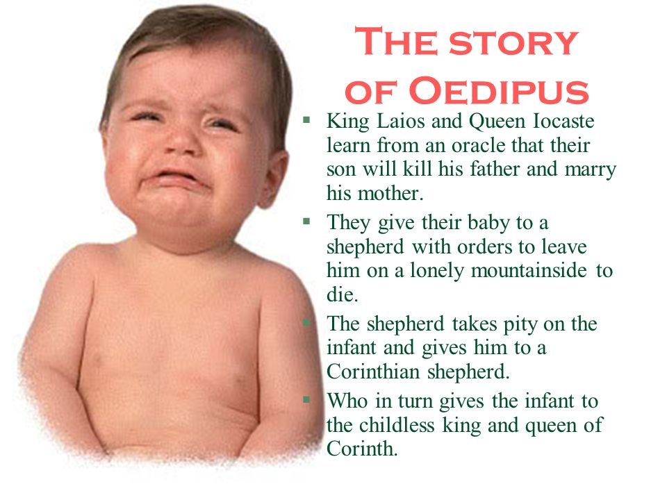 The story of Oedipus King Laios and Queen Iocaste learn from an oracle that their son will kill his father and marry his mother.