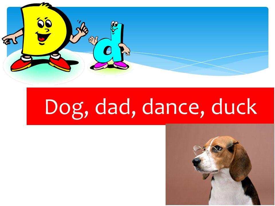 Dog, dad, dance, duck