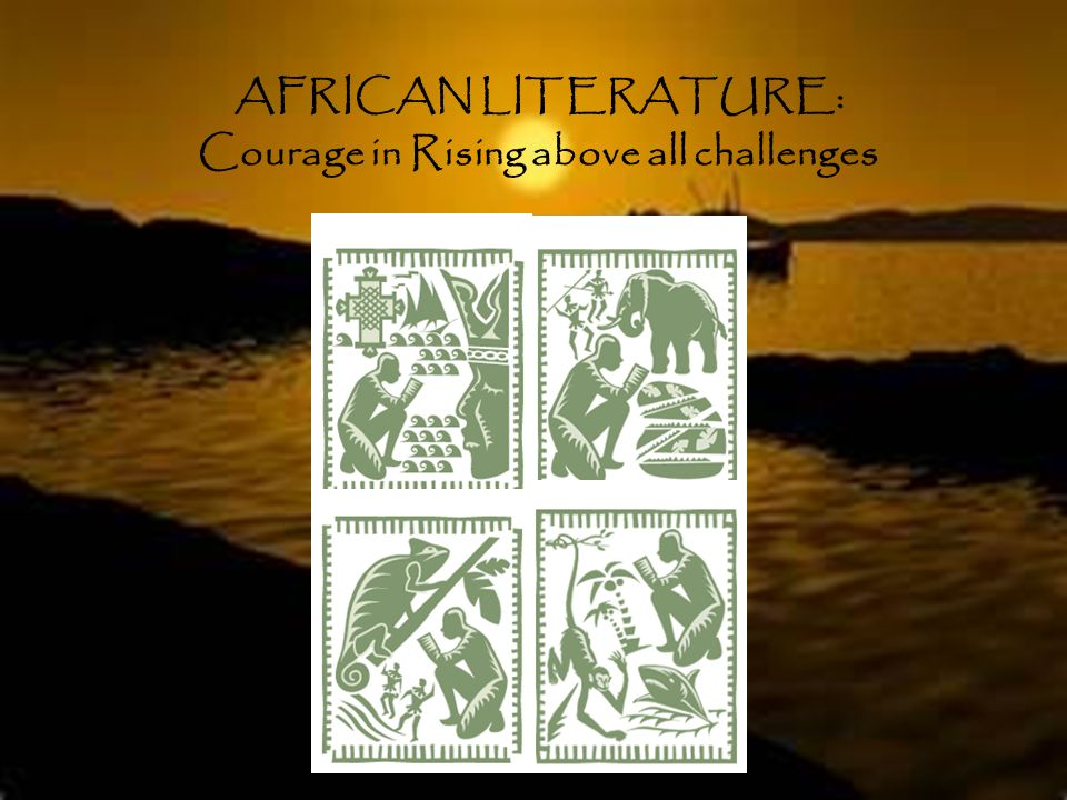AFRICAN LITERATURE: Courage in Rising above all challenges