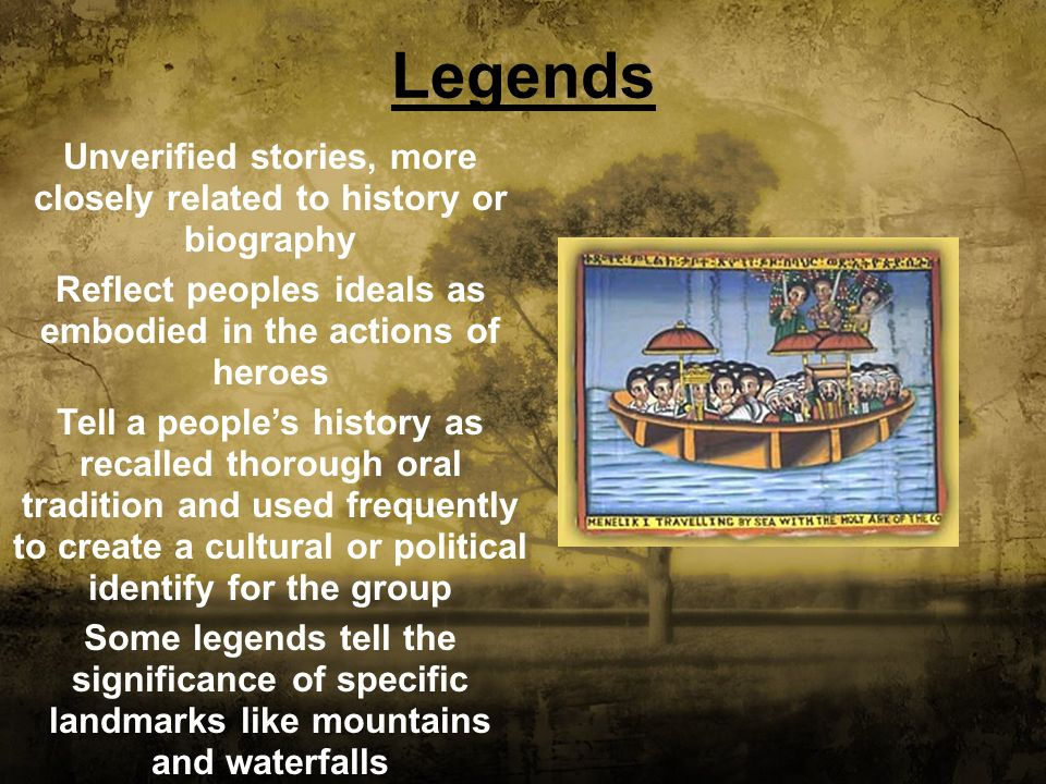 Legends Unverified stories, more closely related to history or biography. Reflect peoples ideals as embodied in the actions of heroes.