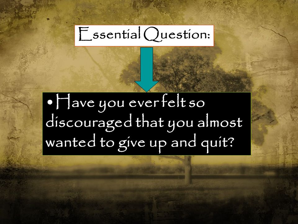 Essential Question: Have you ever felt so discouraged that you almost wanted to give up and quit