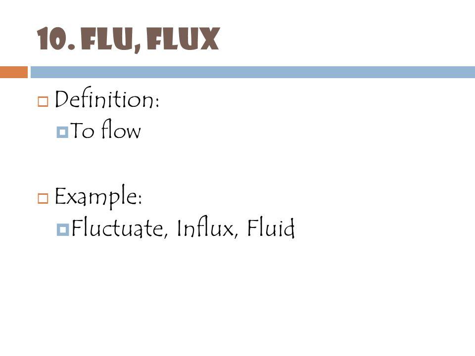 FLU, FLUX Definition: To Flow Example: Fluctuate, Influx, Fluid