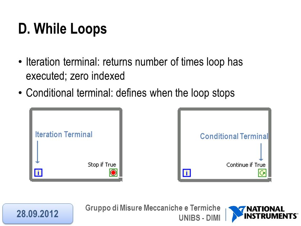 D. While Loops Iteration terminal: returns number of times loop has executed; zero indexed. Conditional terminal: defines when the loop stops.