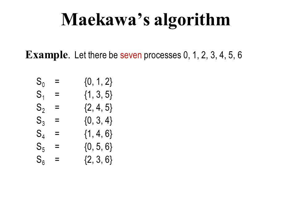 Maekawa's algorithm Example. Let there be seven processes 0, 1, 2, 3, 4, 5, 6. S0 = {0, 1, 2} S1 = {1, 3, 5}