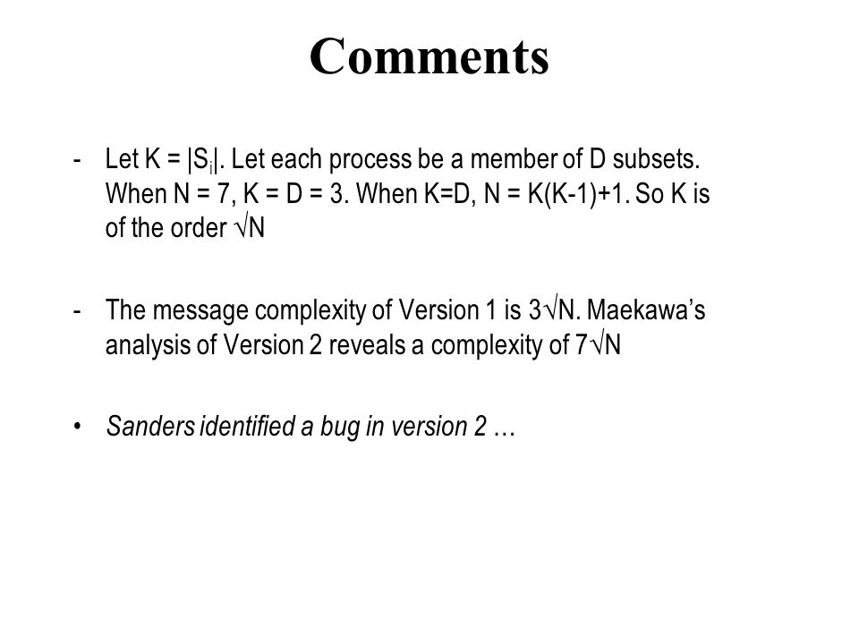Comments Let K = |Si|. Let each process be a member of D subsets. When N = 7, K = D = 3. When K=D, N = K(K-1)+1. So K is of the order √N.