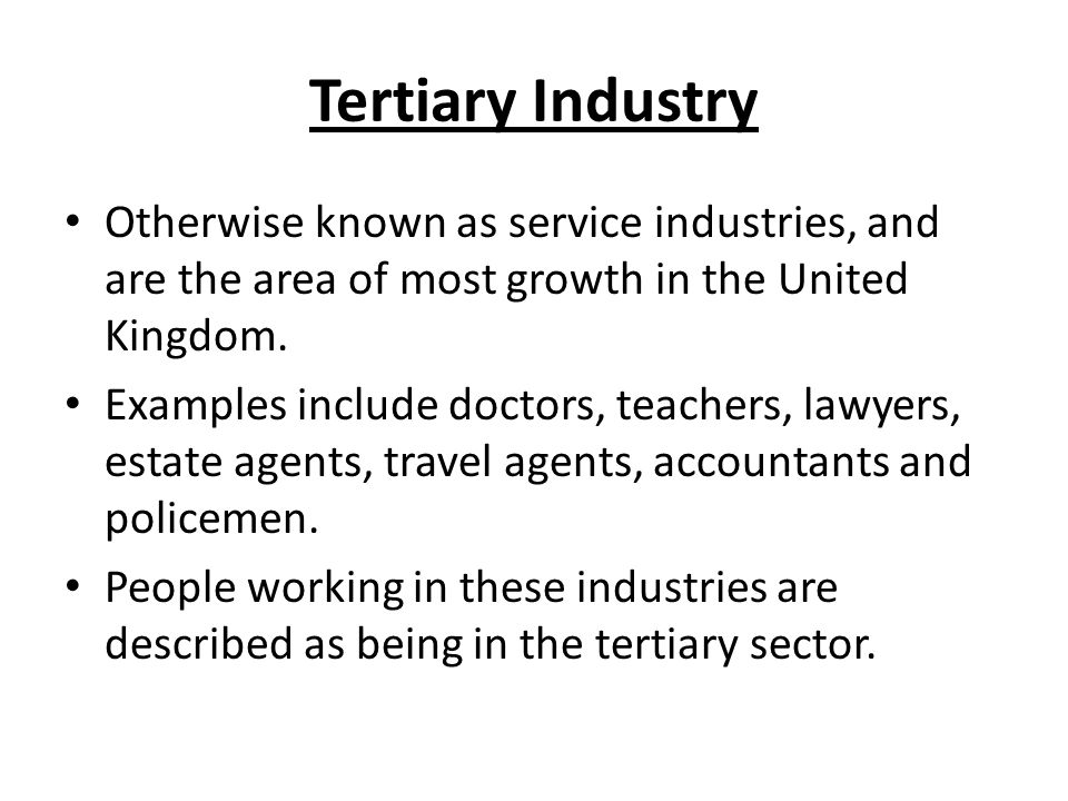 tertiary industry otherwise known as service industries and are the area of most growth in