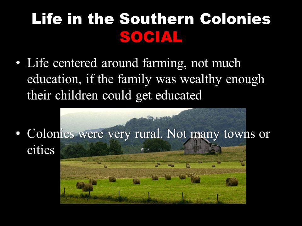 the colonial life in the southern colonies The colonists - what they created economy, and social structure created during the 17th century within each of three colonial regions: the southern colonies, the new england colonies and must spread our way of life into new territory.