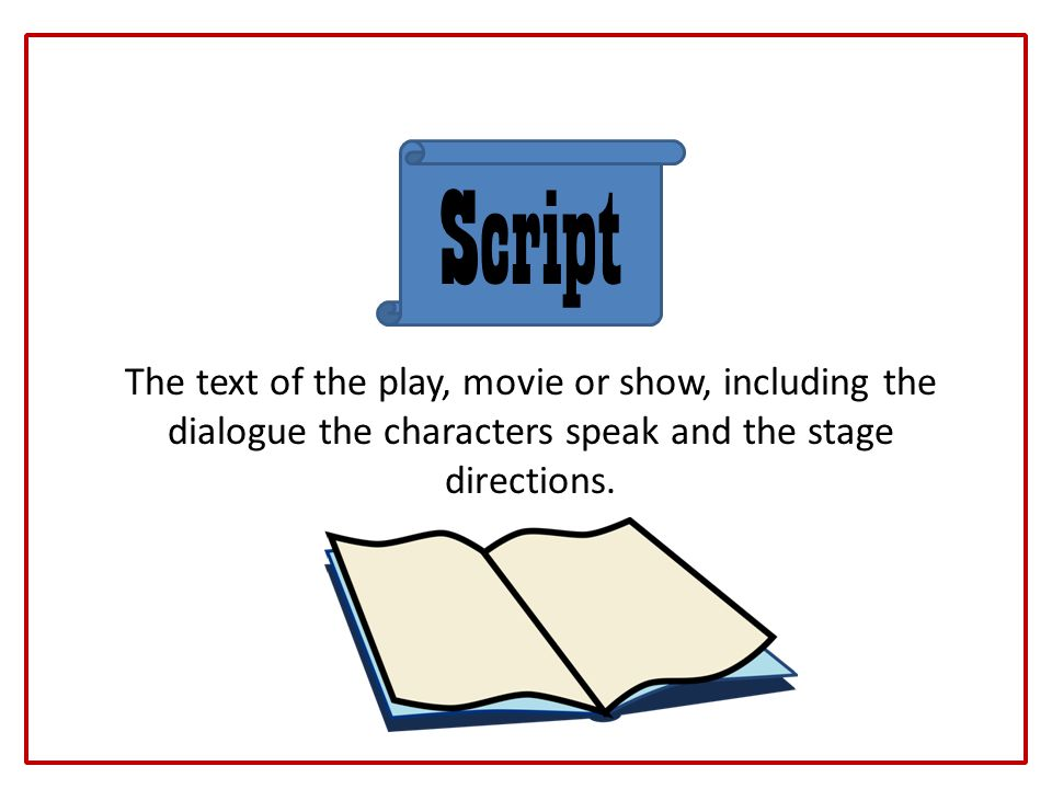 Script The text of the play, movie or show, including the dialogue the characters speak and the stage directions.