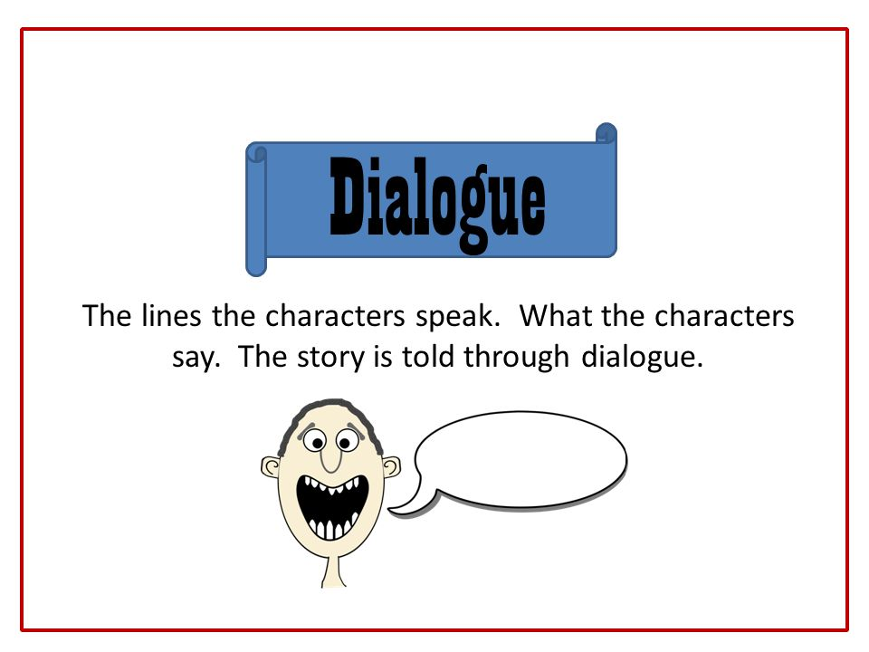 Dialogue The lines the characters speak. What the characters say.