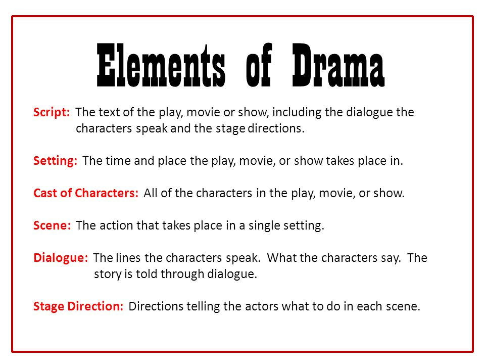 Elements of Drama Script: The text of the play, movie or show, including the dialogue the. characters speak and the stage directions.