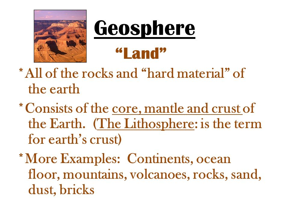 Geosphere Land *All of the rocks and hard material of the earth