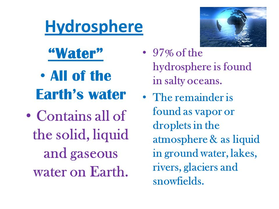 Contains all of the solid, liquid and gaseous water on Earth.