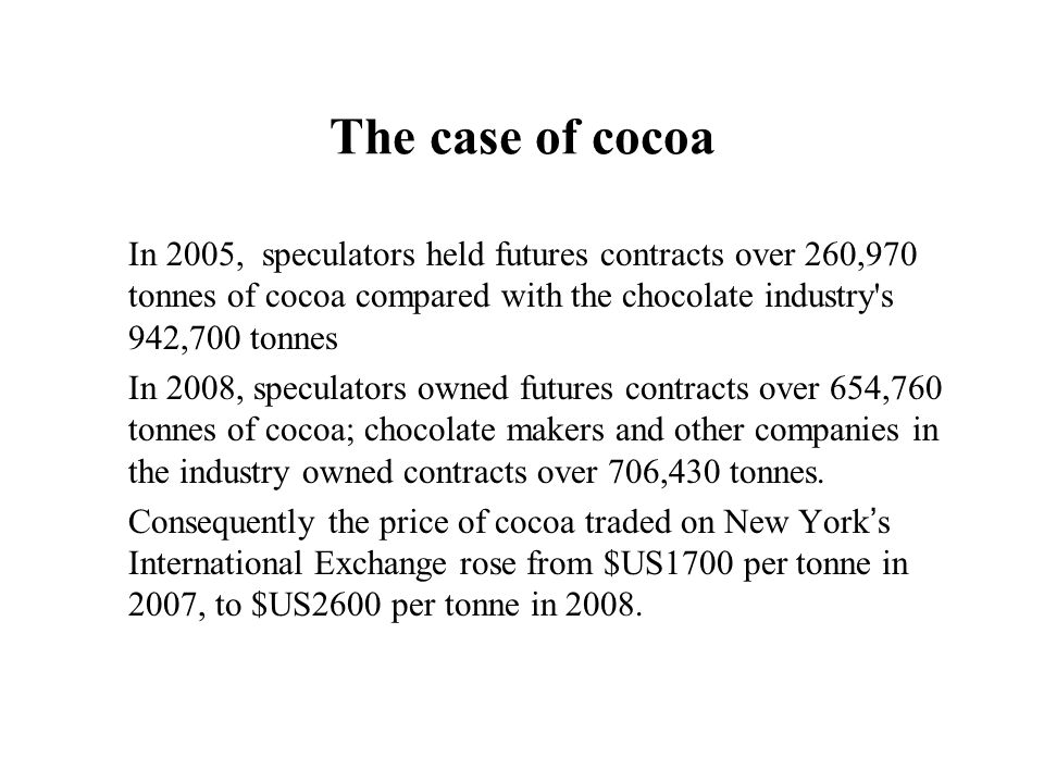 The case of cocoaIn 2005, speculators held futures contracts over 260,970 tonnes of cocoa compared with the chocolate industry s 942,700 tonnes.