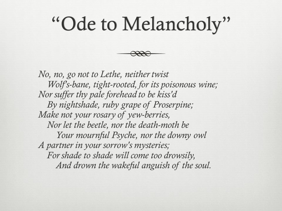 an analysis of ode to melancholy The poem ode on melancholy embodies one of keats' greatest insights into the nature of human experience here, the two conflicting domains of experience manifest as joy and melancholy.