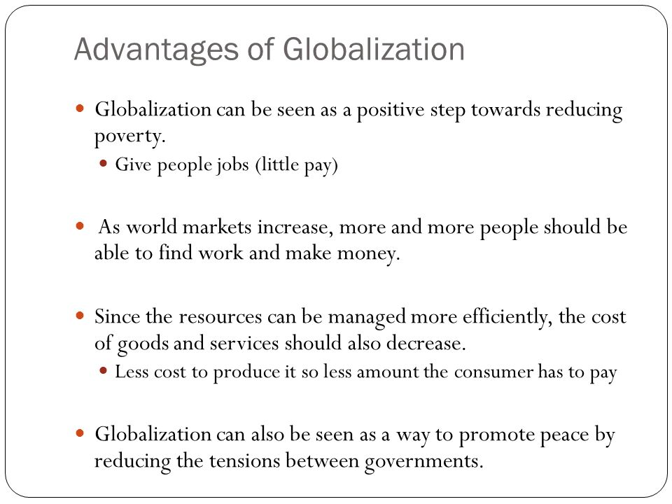 """advantages and disadvantages of globalization on small states Advantages and disadvantages of globalization on development in developing states globalization brings more economic advantages to developing countries than disadvantages, even though this statement is arguable for many but the simple effect of enabling developed countries and developing countries to compete in the same """"global arena"""" is."""