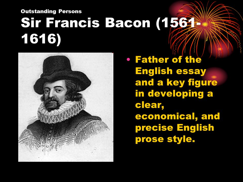 why is bacon called the father of the english essay Francis bacon was born into a prominent wealthy family in london, england, on january 2, 1561 he was the family's youngest son bacon's father was sir nicholas bacon, who held the powerful government position of lord keeper of the great seal his mother was anne cooke, a scholar, translator, and holder of strong puritan beliefs.