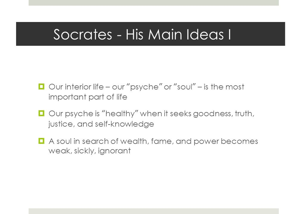 the importance of the soul in the philosophy of socrates Moreover, socrates' life became an exemplar of the difficulty and the importance of living (and if necessary dying) according to one's well-examined beliefs.
