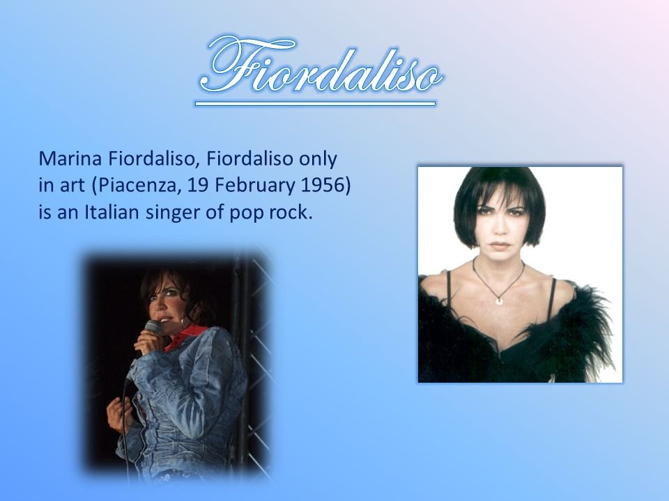 Fiordaliso Marina Fiordaliso, Fiordaliso only in art (Piacenza, 19 February 1956) is an Italian singer of pop rock.