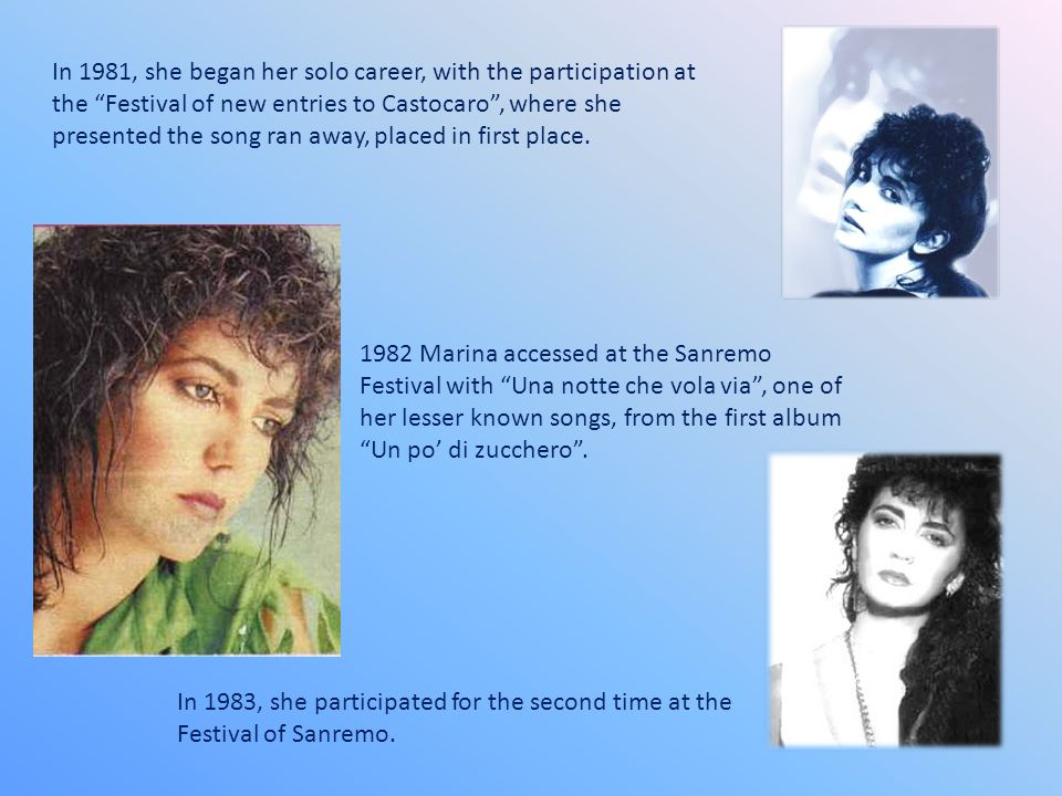 In 1981, she began her solo career, with the participation at the Festival of new entries to Castocaro , where she presented the song ran away, placed in first place.