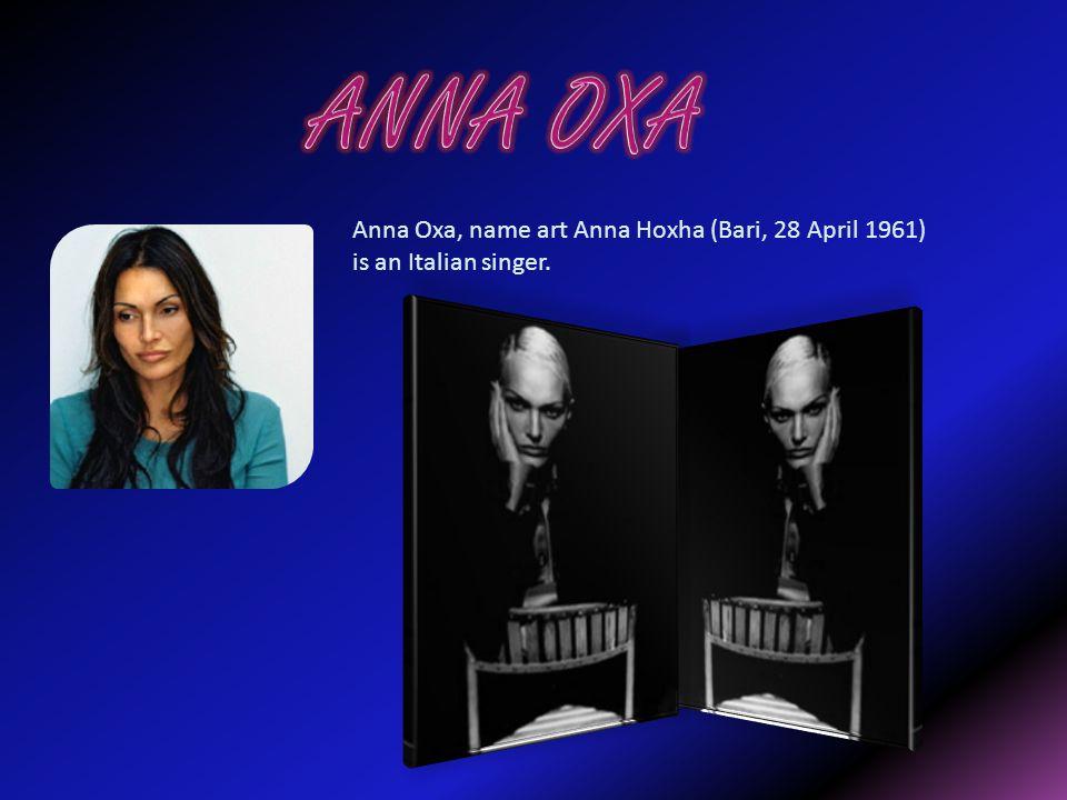 ANNA OXA Anna Oxa, name art Anna Hoxha (Bari, 28 April 1961) is an Italian singer.