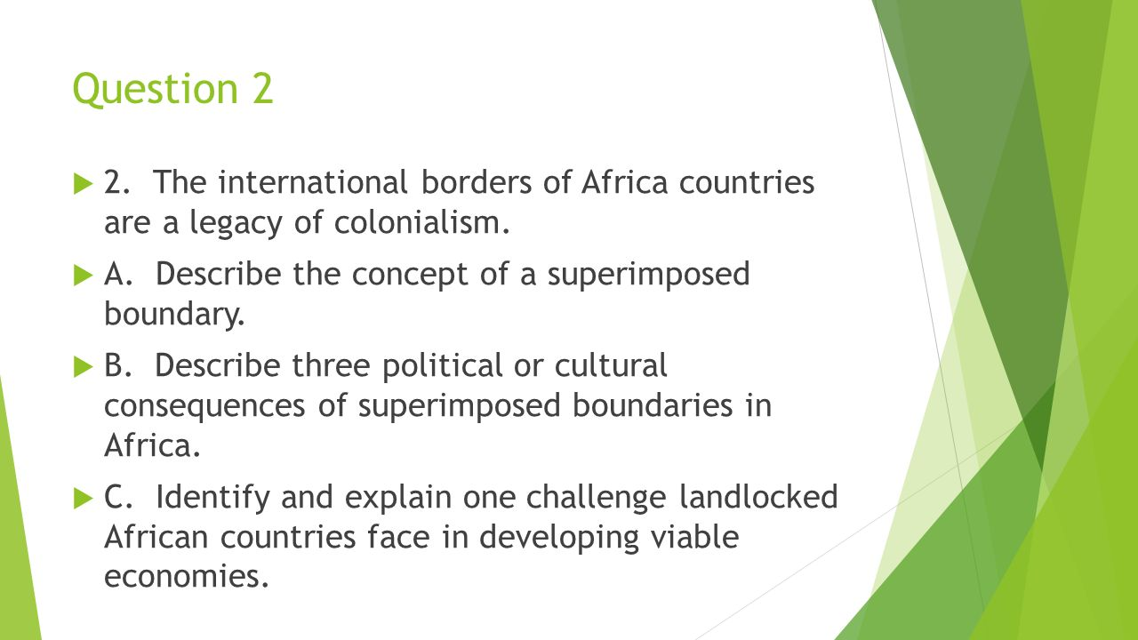 Question 2 2. The international borders of Africa countries are a legacy of colonialism. A. Describe the concept of a superimposed boundary.