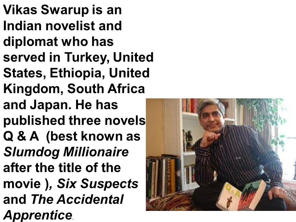 Vikas Swarup is an Indian novelist and diplomat who has served in Turkey, United States, Ethiopia, United Kingdom, South Africa and Japan.