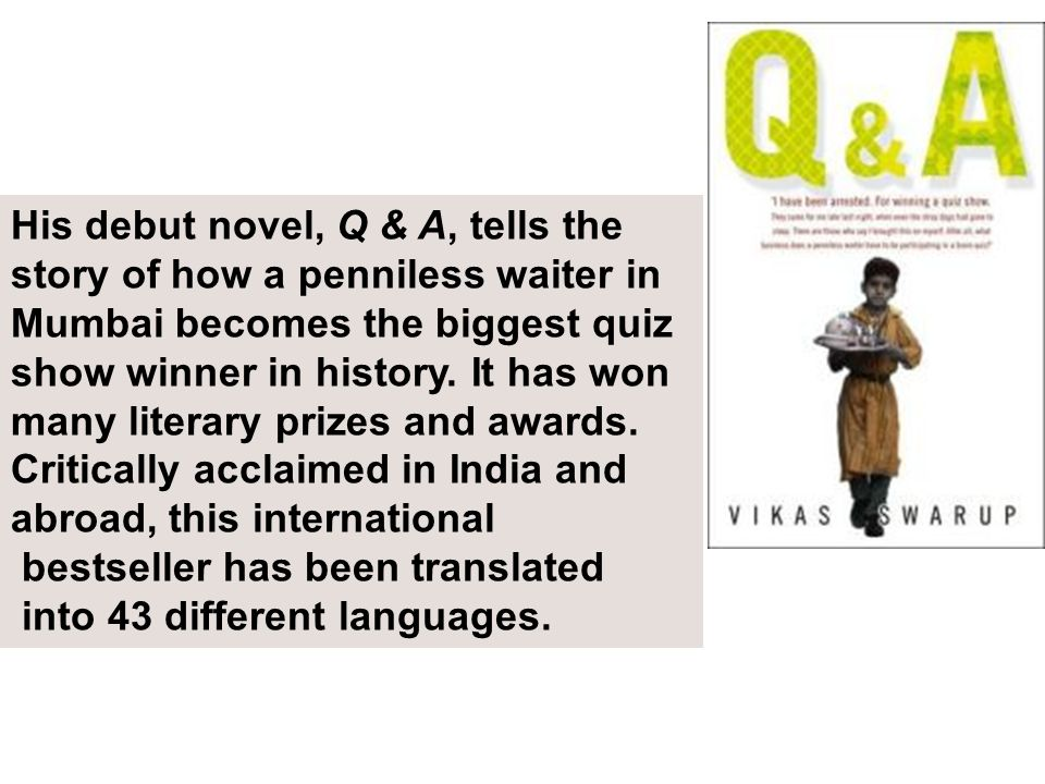 His debut novel, Q & A, tells the story of how a penniless waiter in Mumbai becomes the biggest quiz show winner in history. It has won many literary prizes and awards.