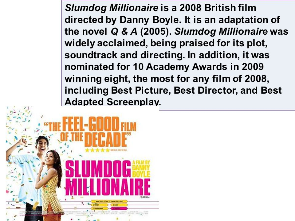 Slumdog Millionaire is a 2008 British film directed by Danny Boyle