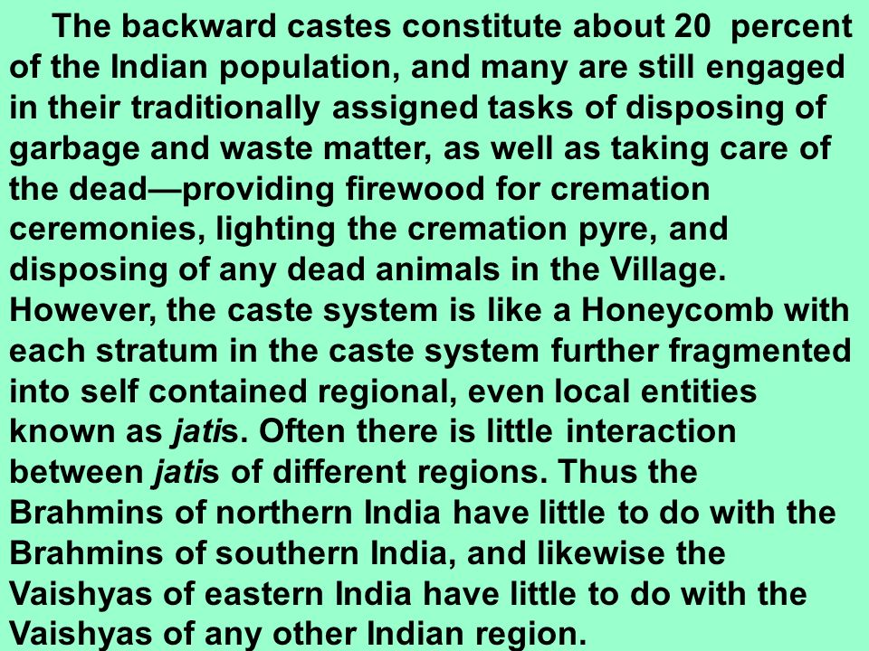 The backward castes constitute about 20 percent of the Indian population, and many are still engaged in their traditionally assigned tasks of disposing of garbage and waste matter, as well as taking care of the dead—providing firewood for cremation ceremonies, lighting the cremation pyre, and disposing of any dead animals in the Village.