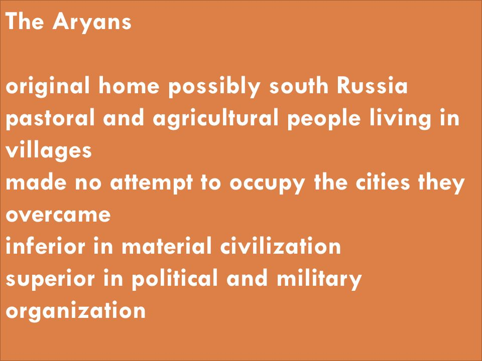 The Aryans original home possibly south Russia pastoral and agricultural people living in villages made no attempt to occupy the cities they overcame inferior in material civilization superior in political and military organization
