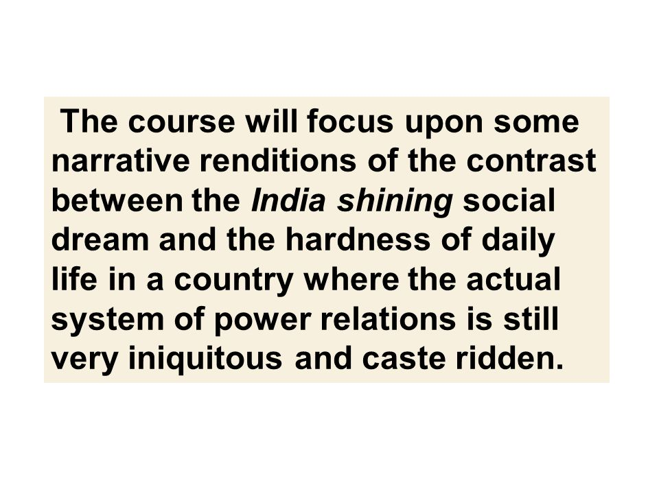 The course will focus upon some narrative renditions of the contrast between the India shining social dream and the hardness of daily life in a country where the actual system of power relations is still very iniquitous and caste ridden.