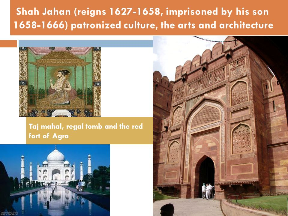 Shah Jahan (reigns 1627-1658, imprisoned by his son 1658-1666) patronized culture, the arts and architecture
