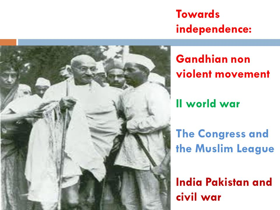 Towards independence: Gandhian non violent movement II world war The Congress and the Muslim League India Pakistan and civil war
