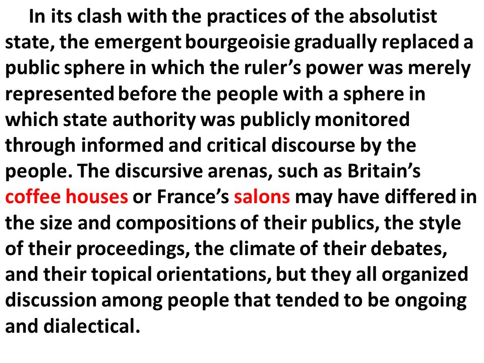 In its clash with the practices of the absolutist state, the emergent bourgeoisie gradually replaced a public sphere in which the ruler's power was merely represented before the people with a sphere in which state authority was publicly monitored through informed and critical discourse by the people.