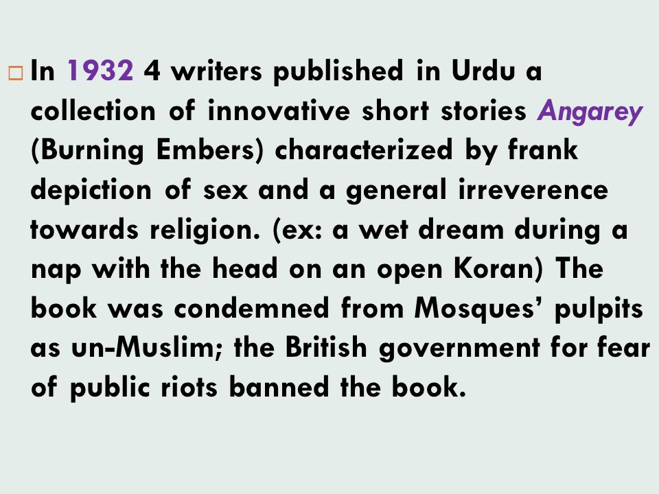 In 1932 4 writers published in Urdu a collection of innovative short stories Angarey (Burning Embers) characterized by frank depiction of sex and a general irreverence towards religion.