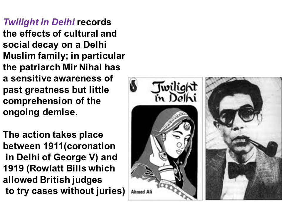 Twilight in Delhi records the effects of cultural and social decay on a Delhi Muslim family; in particular the patriarch Mir Nihal has a sensitive awareness of