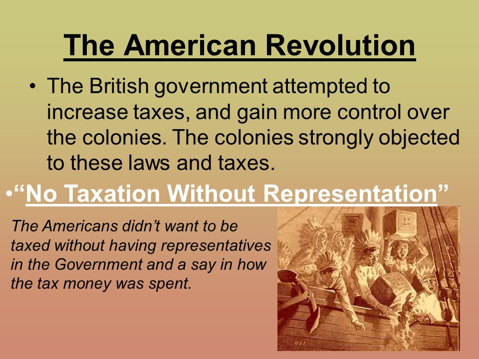 taxation on colonies instigates the american revolution Became the watchwords of the american revolution and remain familiar to our   the truth is, colonists paid very little in taxes, directly or (more.