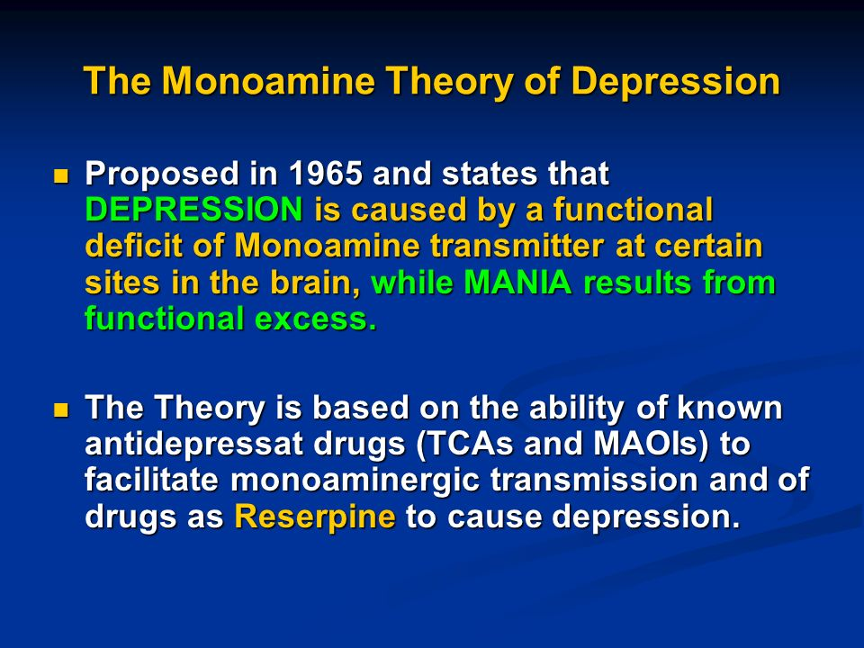 monoamine theory of depression Biology of depression from infogalactic: the planetary knowledge core the observation of this efficacy led to the monoamine hypothesis of depression, which postulates that the deficit of certain neurotransmitters is responsible for the corresponding features of depression.